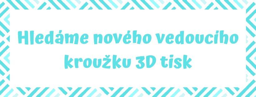 Hledáme nového vedoucího kroužku 3D tisk